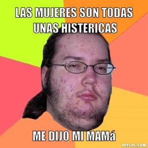 butthurt-dweller-meme-generator-las-mujeres-son-todas-unas-histericas-me-dijo-mi-mama-31545d